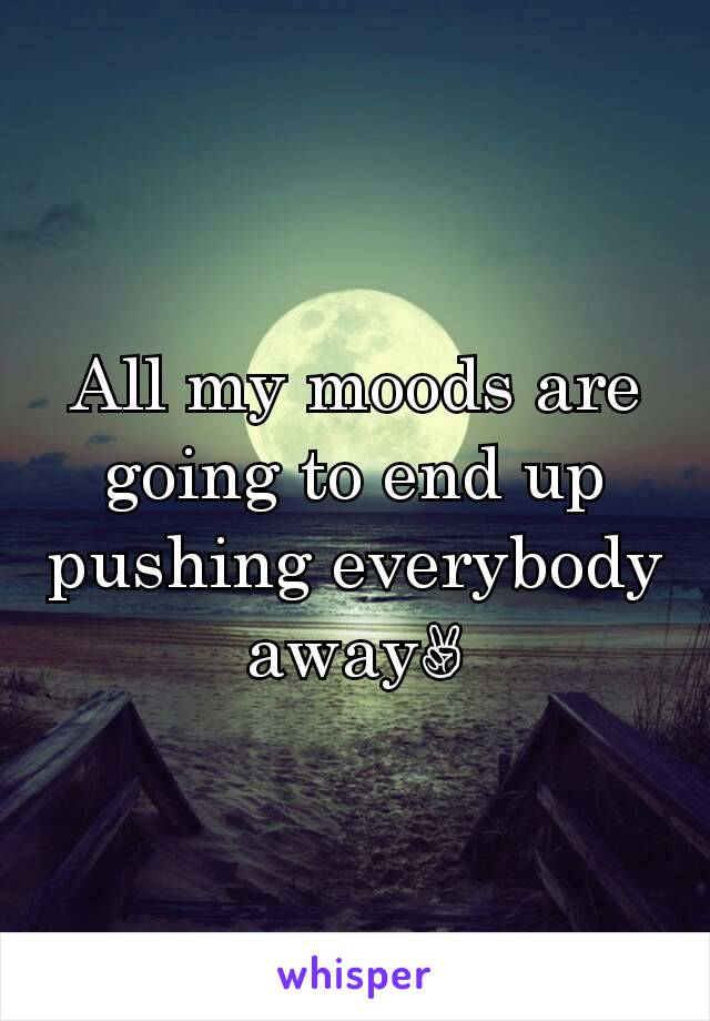 All my moods are going to end up pushing everybody away✌