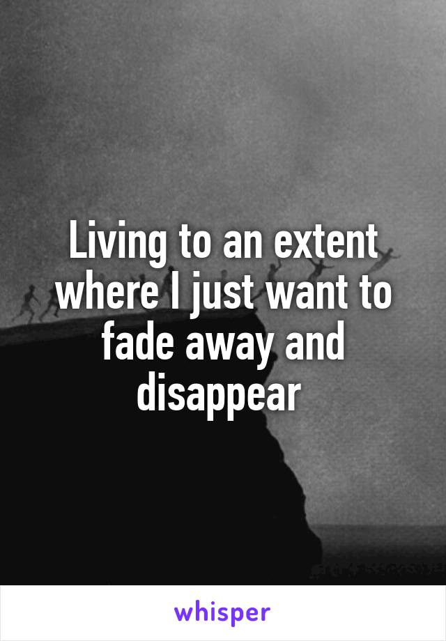 Living to an extent where I just want to fade away and disappear