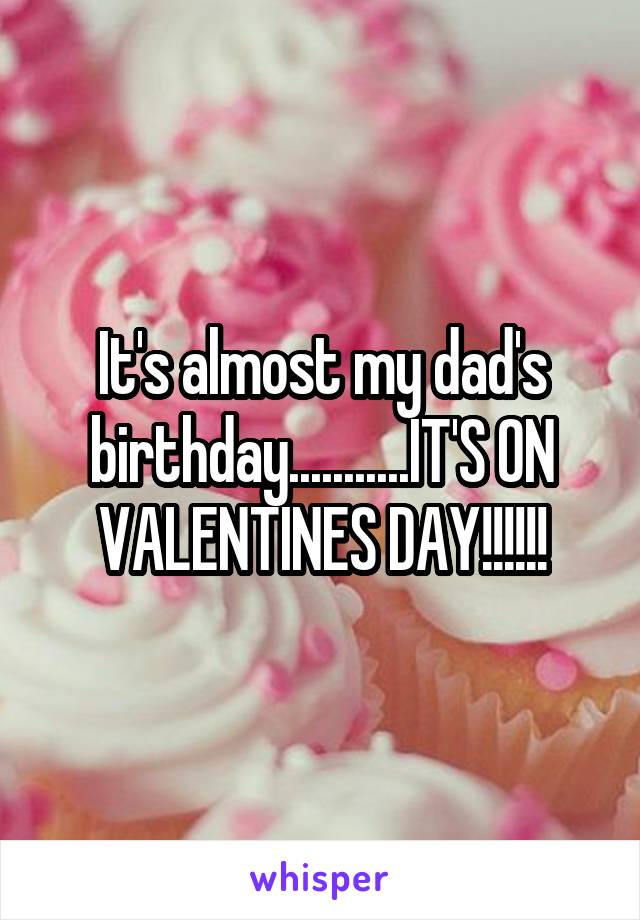 It's almost my dad's birthday...........IT'S ON VALENTINES DAY!!!!!!