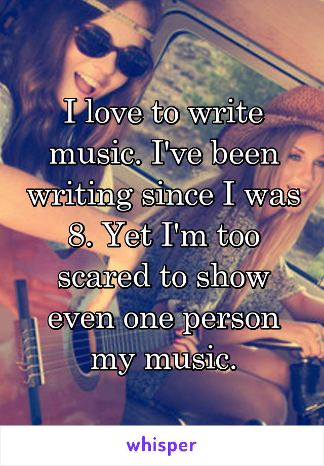 I love to write music. I've been writing since I was 8. Yet I'm too scared to show even one person my music.