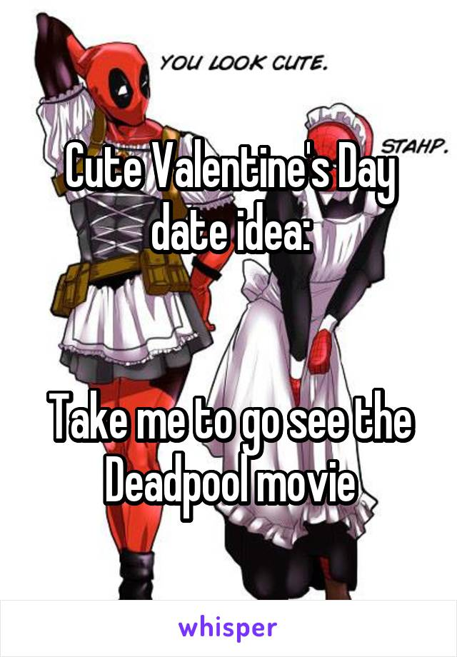 Cute Valentine's Day date idea:   Take me to go see the Deadpool movie
