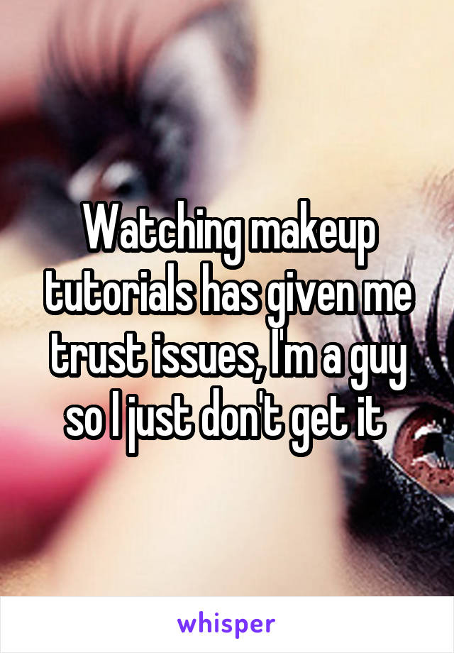 Watching makeup tutorials has given me trust issues, I'm a guy so I just don't get it