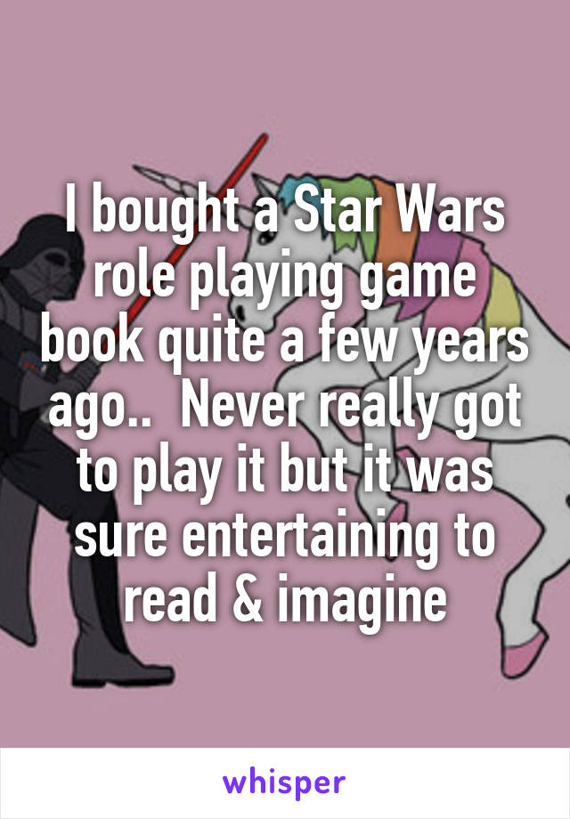 I bought a Star Wars role playing game book quite a few years ago..  Never really got to play it but it was sure entertaining to read & imagine