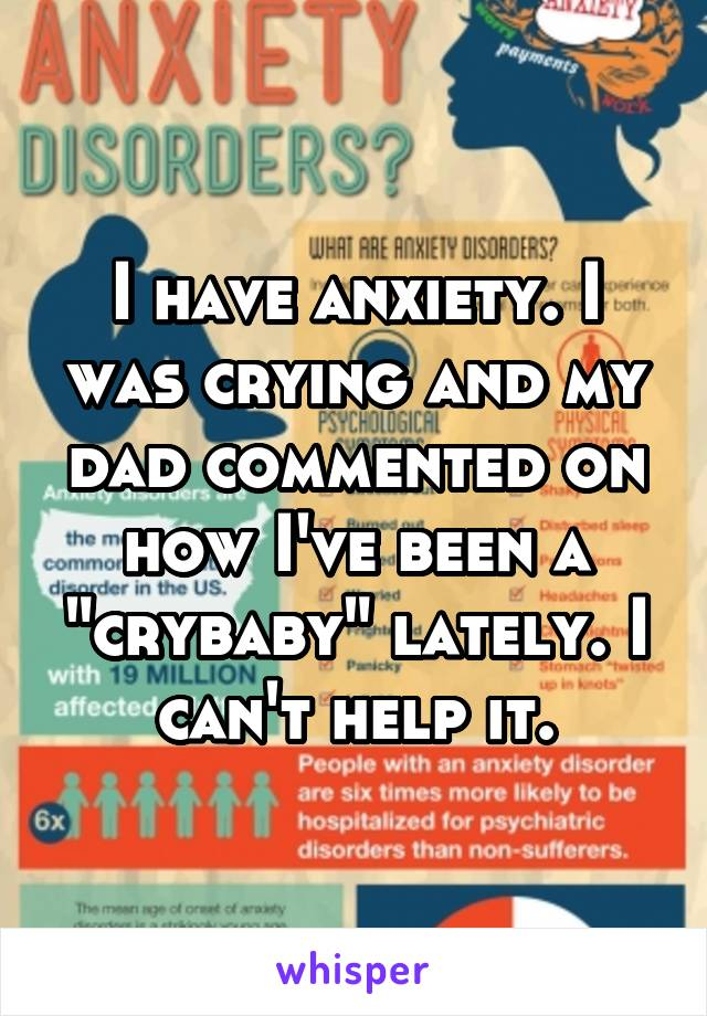 "I have anxiety. I was crying and my dad commented on how I've been a ""crybaby"" lately. I can't help it."
