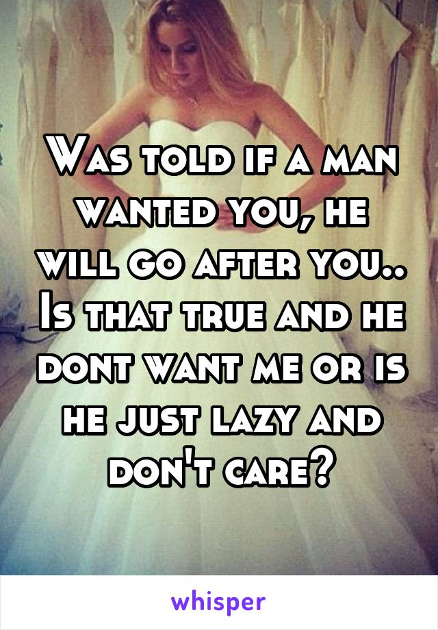 Was told if a man wanted you, he will go after you.. Is that true and he dont want me or is he just lazy and don't care?