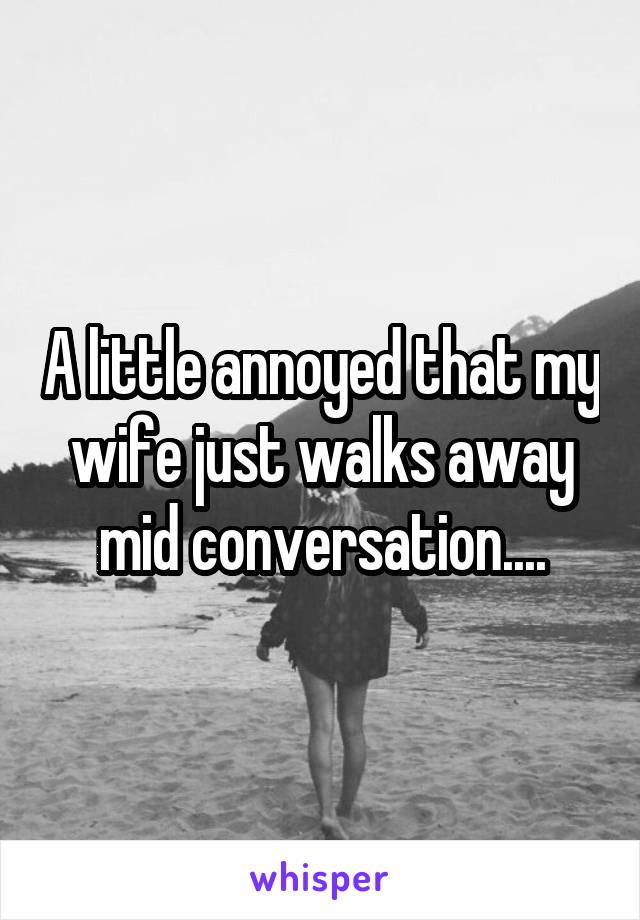 A little annoyed that my wife just walks away mid conversation....