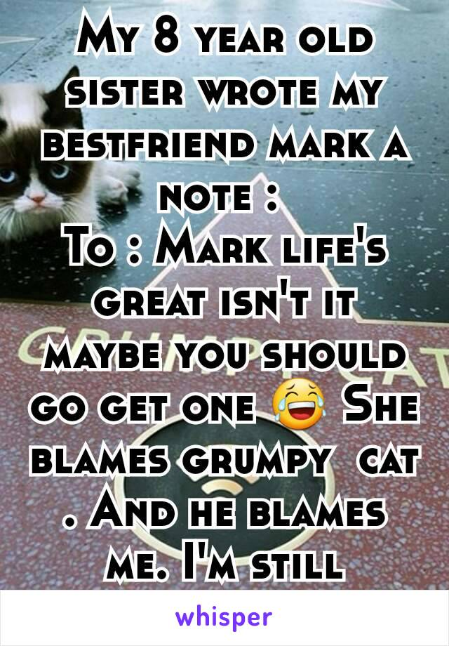 My 8 year old sister wrote my bestfriend mark a note :  To : Mark life's great isn't it maybe you should go get one 😂 She blames grumpy  cat . And he blames me. I'm still laughing .