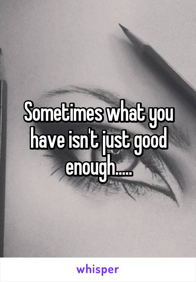Sometimes what you have isn't just good enough.....