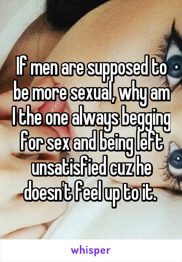 If men are supposed to be more sexual, why am I the one always begging for sex and being left unsatisfied cuz he doesn't feel up to it.