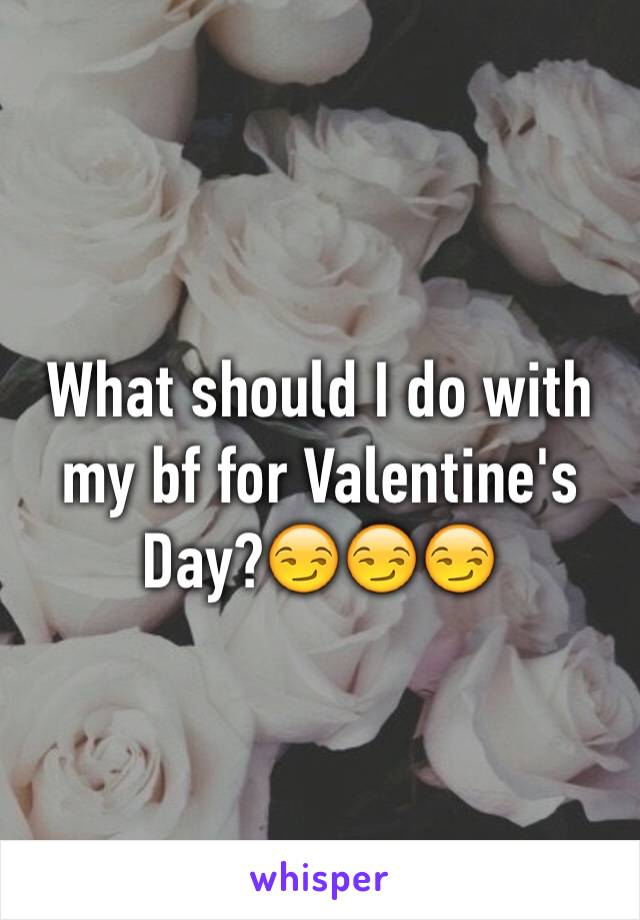 What should I do with my bf for Valentine's Day?😏😏😏