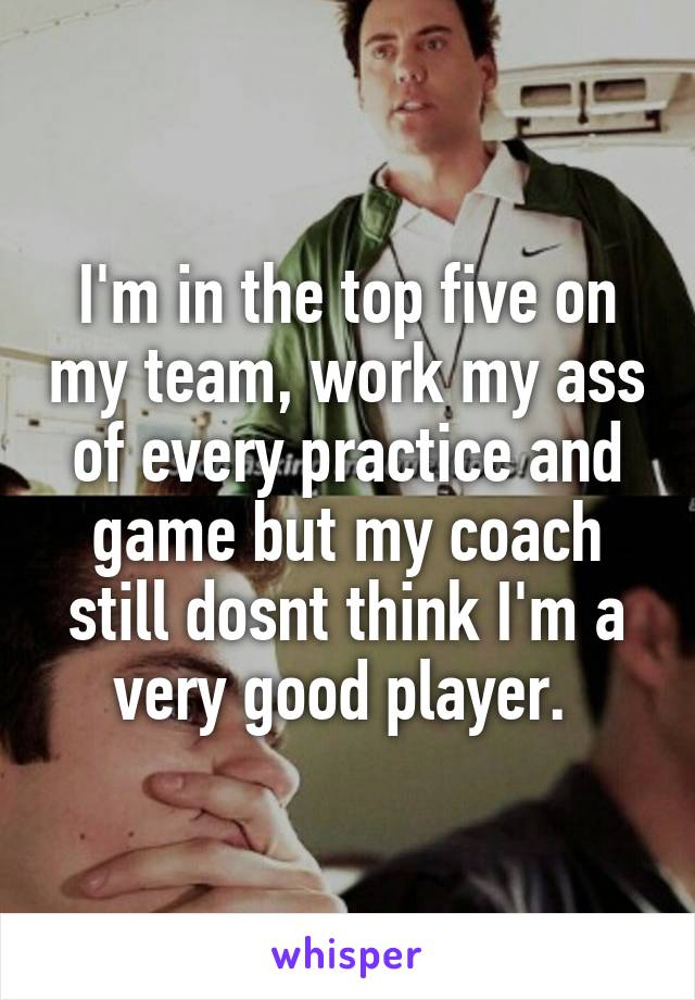 I'm in the top five on my team, work my ass of every practice and game but my coach still dosnt think I'm a very good player.