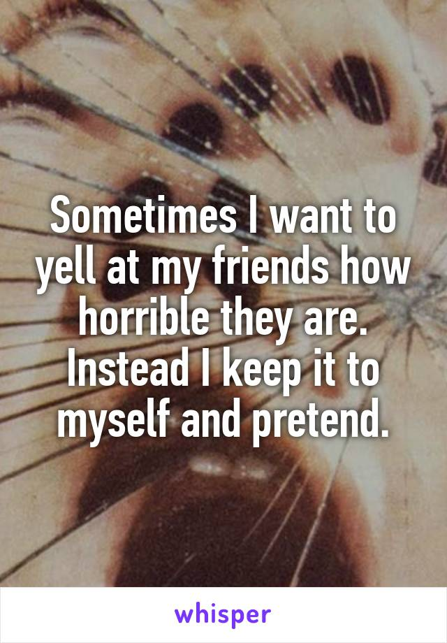 Sometimes I want to yell at my friends how horrible they are. Instead I keep it to myself and pretend.