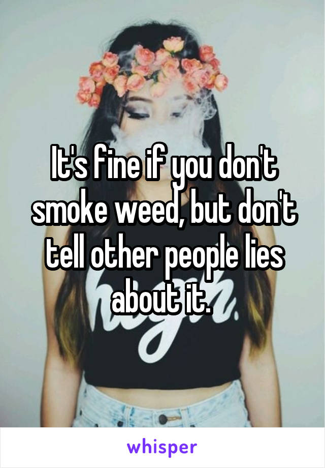 It's fine if you don't smoke weed, but don't tell other people lies about it.