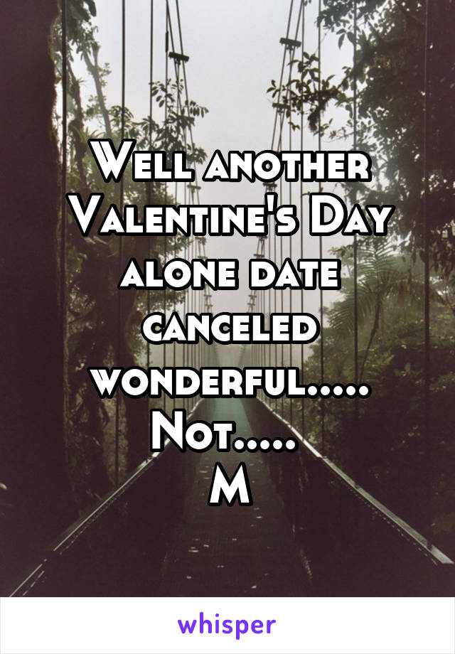 Well another Valentine's Day alone date canceled wonderful..... Not.....  M