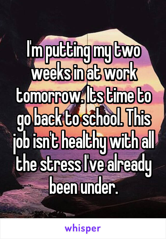 I'm putting my two weeks in at work tomorrow. Its time to go back to school. This job isn't healthy with all the stress I've already been under.