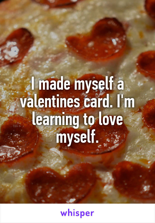 I made myself a valentines card. I'm learning to love myself.