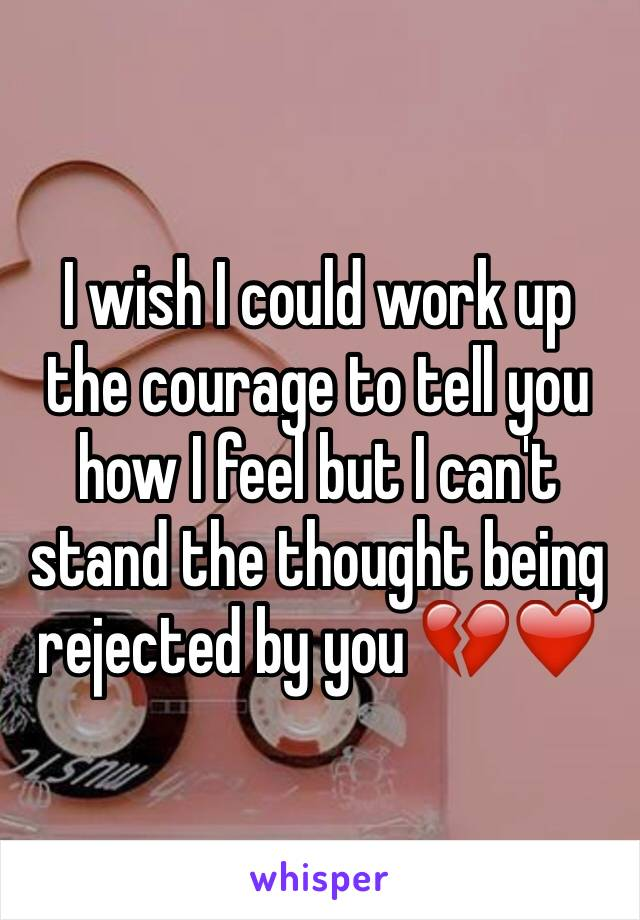 I wish I could work up the courage to tell you how I feel but I can't stand the thought being rejected by you 💔❤️