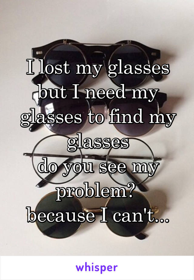 I lost my glasses but I need my glasses to find my glasses do you see my problem?  because I can't...