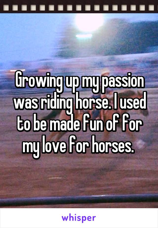 Growing up my passion was riding horse. I used to be made fun of for my love for horses.