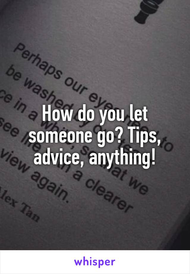 How do you let someone go? Tips, advice, anything!