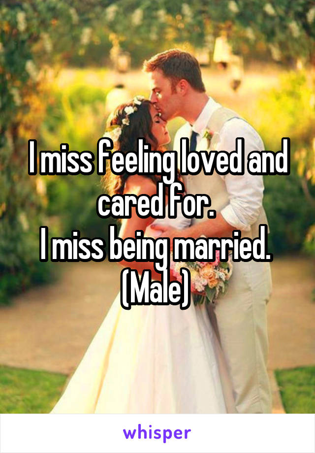 I miss feeling loved and cared for.  I miss being married.  (Male)