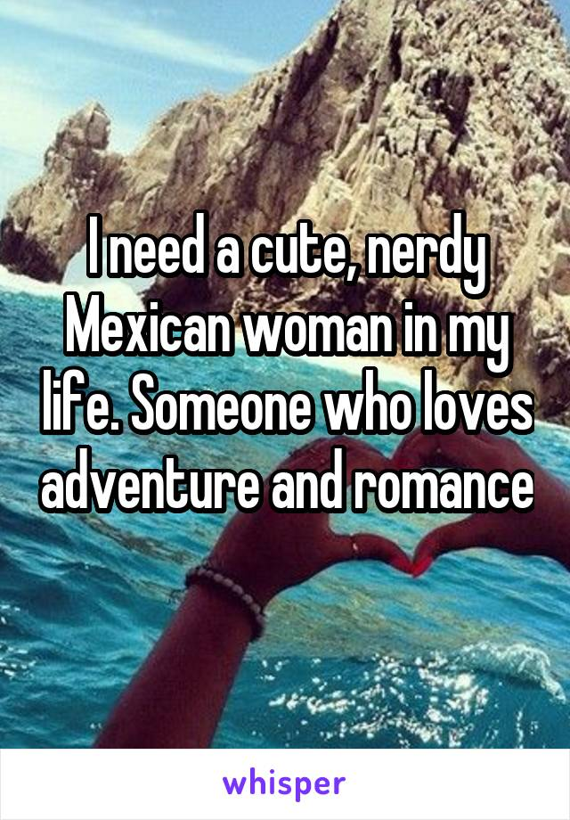I need a cute, nerdy Mexican woman in my life. Someone who loves adventure and romance