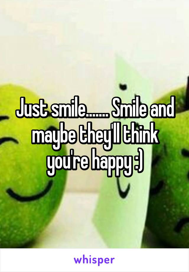 Just smile....... Smile and maybe they'll think you're happy :)