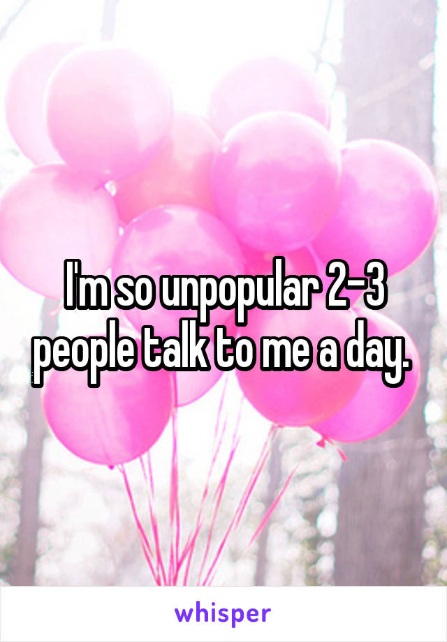 I'm so unpopular 2-3 people talk to me a day.