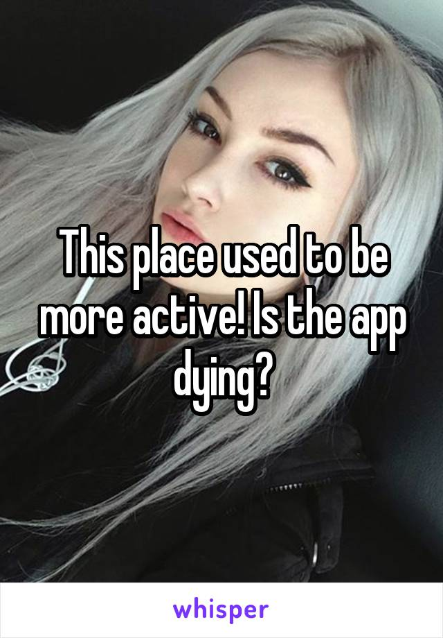 This place used to be more active! Is the app dying?