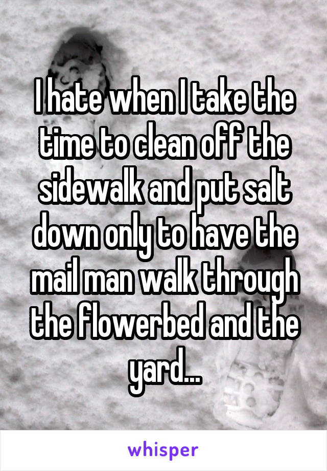 I hate when I take the time to clean off the sidewalk and put salt down only to have the mail man walk through the flowerbed and the yard...