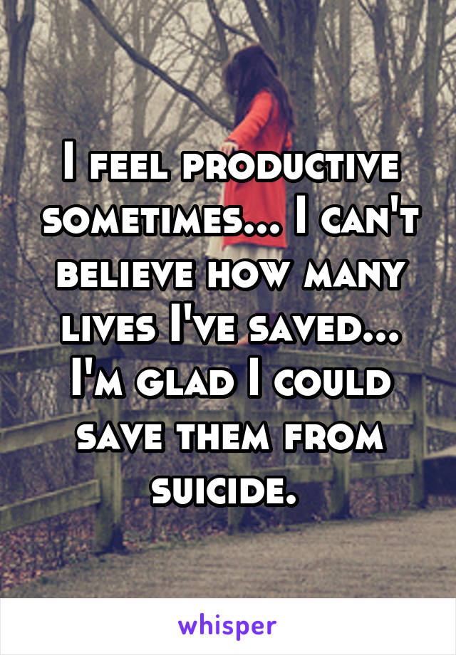 I feel productive sometimes... I can't believe how many lives I've saved... I'm glad I could save them from suicide.