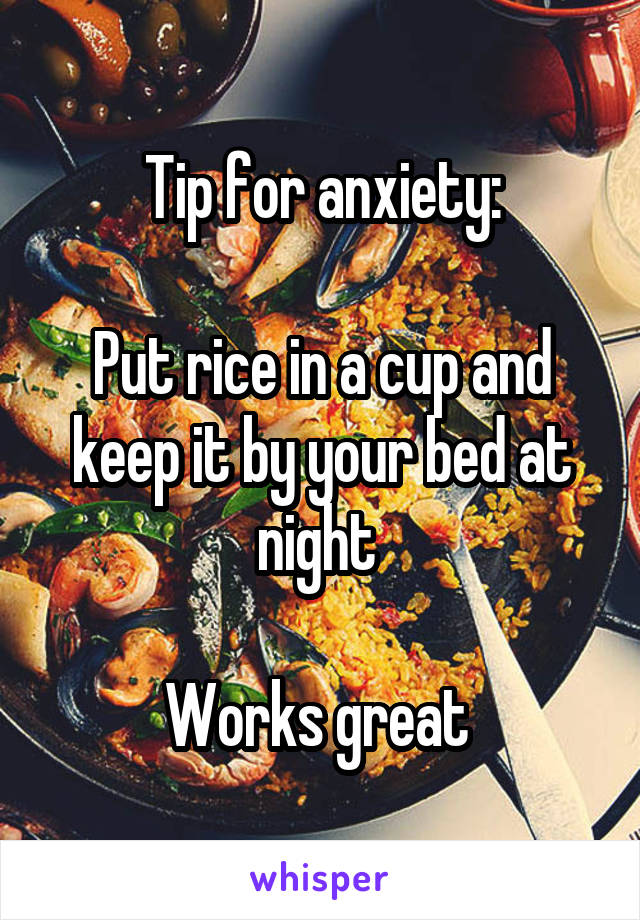 Tip for anxiety:  Put rice in a cup and keep it by your bed at night   Works great