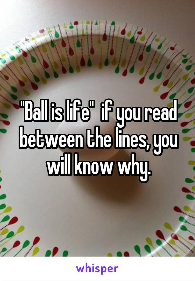 """Ball is life""  if you read between the lines, you will know why."
