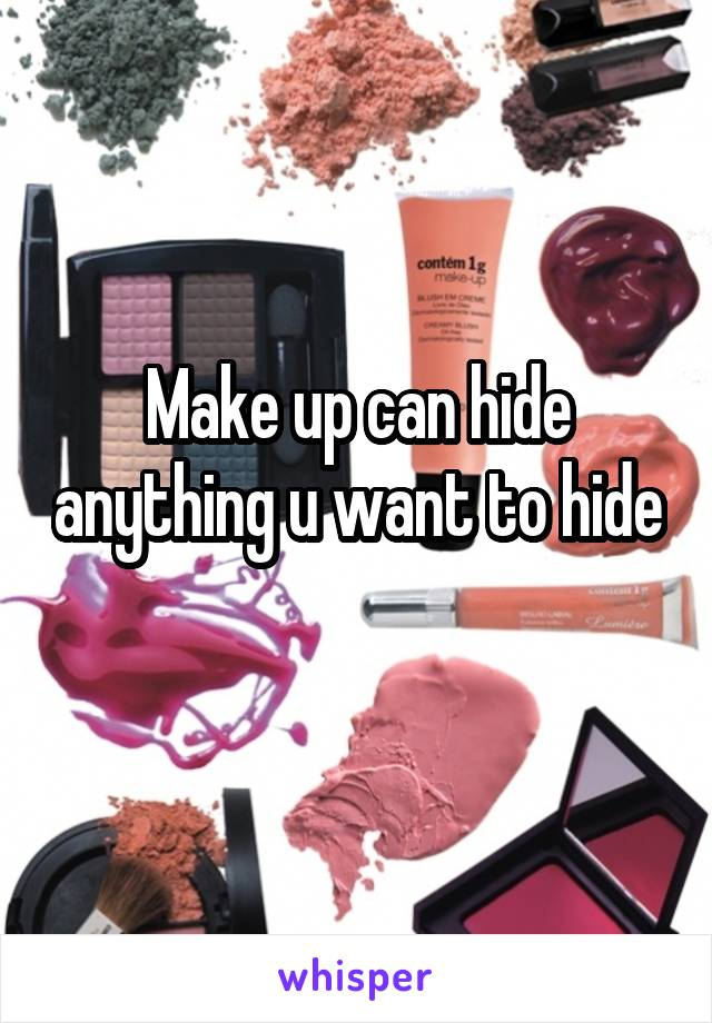 Make up can hide anything u want to hide