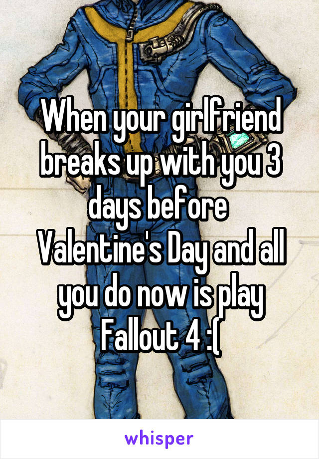 When your girlfriend breaks up with you 3 days before  Valentine's Day and all you do now is play Fallout 4 :(
