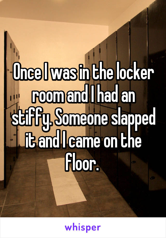 Once I was in the locker room and I had an stiffy. Someone slapped it and I came on the floor.