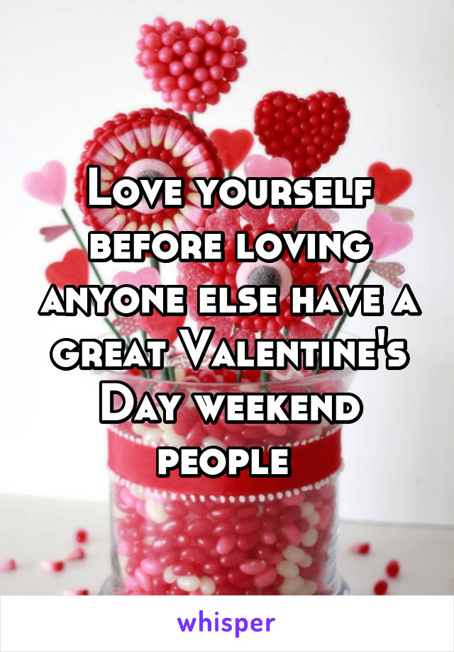 Love yourself before loving anyone else have a great Valentine's Day weekend people