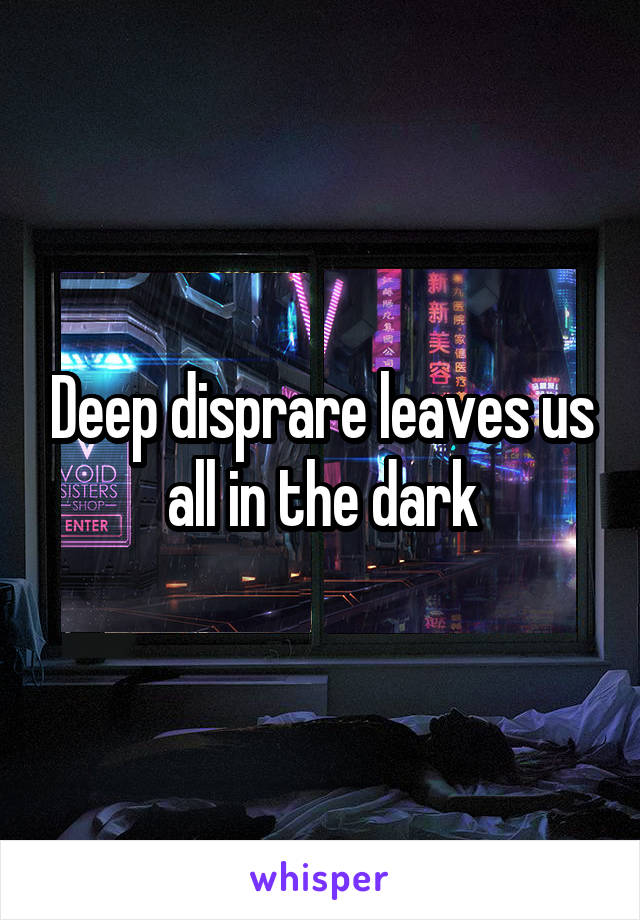 Deep disprare leaves us all in the dark