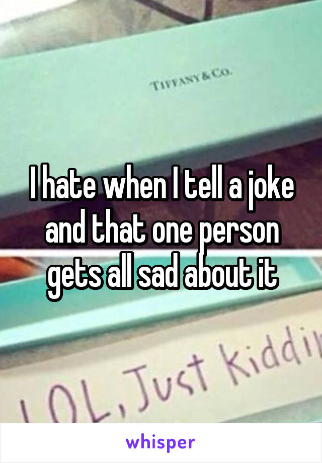 I hate when I tell a joke and that one person gets all sad about it