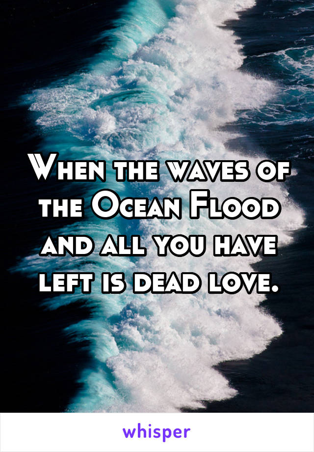 When the waves of the Ocean Flood and all you have left is dead love.