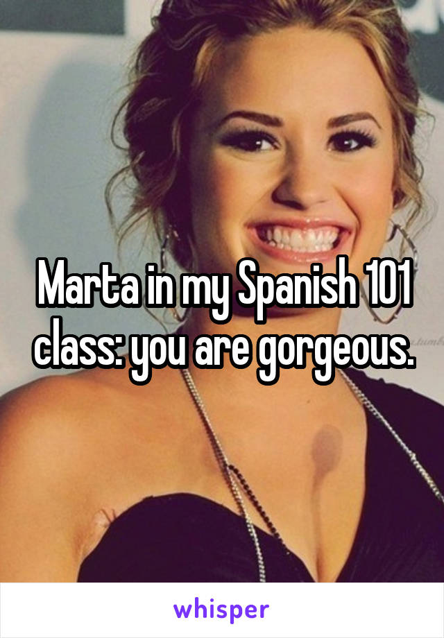 Marta in my Spanish 101 class: you are gorgeous.