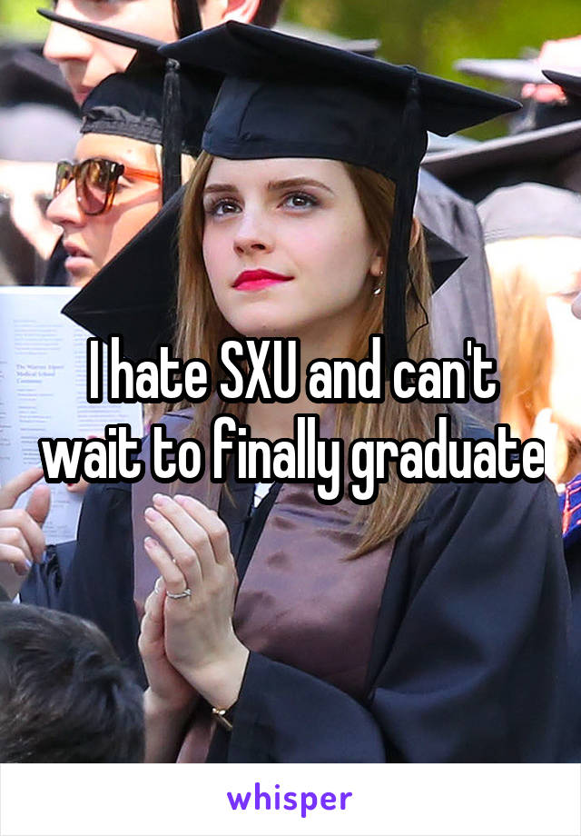 I hate SXU and can't wait to finally graduate