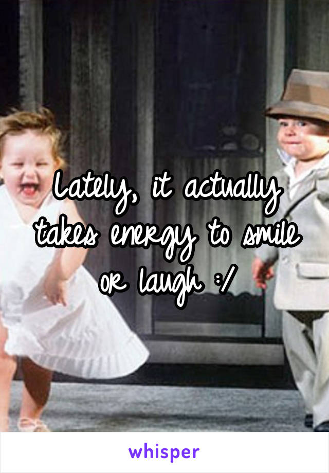 Lately, it actually takes energy to smile or laugh :/