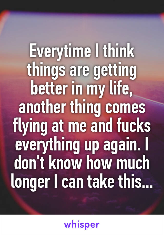 Everytime I think things are getting better in my life, another thing comes flying at me and fucks everything up again. I don't know how much longer I can take this...