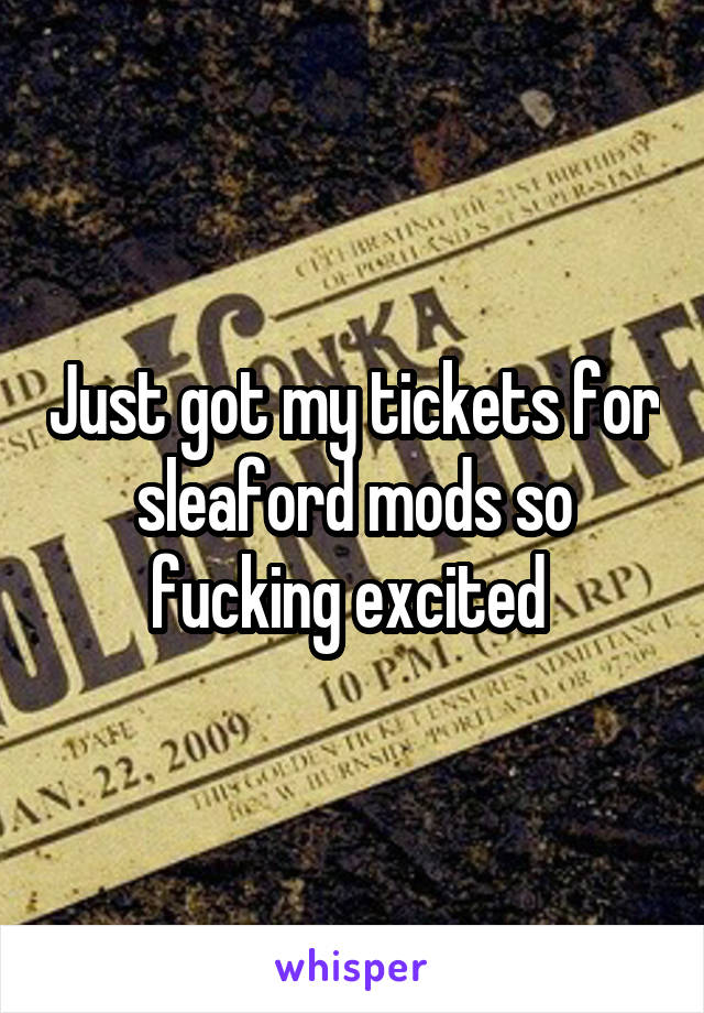 Just got my tickets for sleaford mods so fucking excited