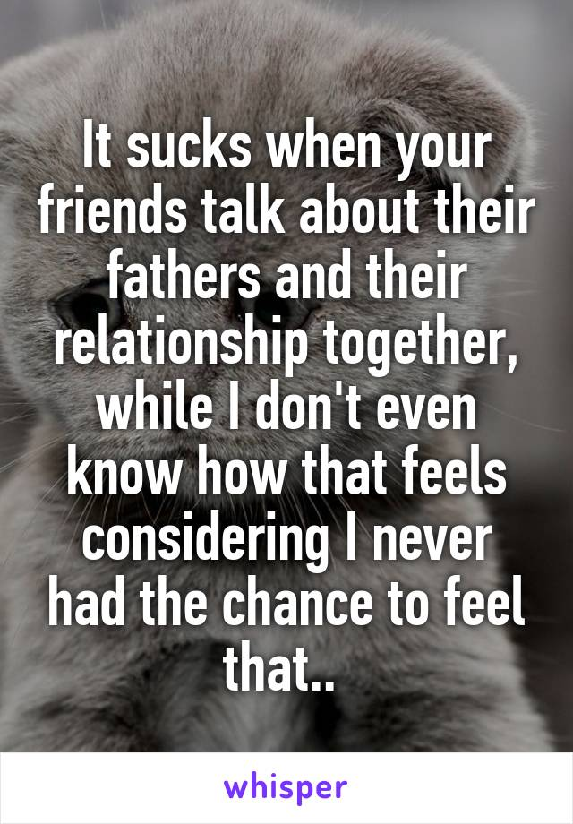 It sucks when your friends talk about their fathers and their relationship together, while I don't even know how that feels considering I never had the chance to feel that..