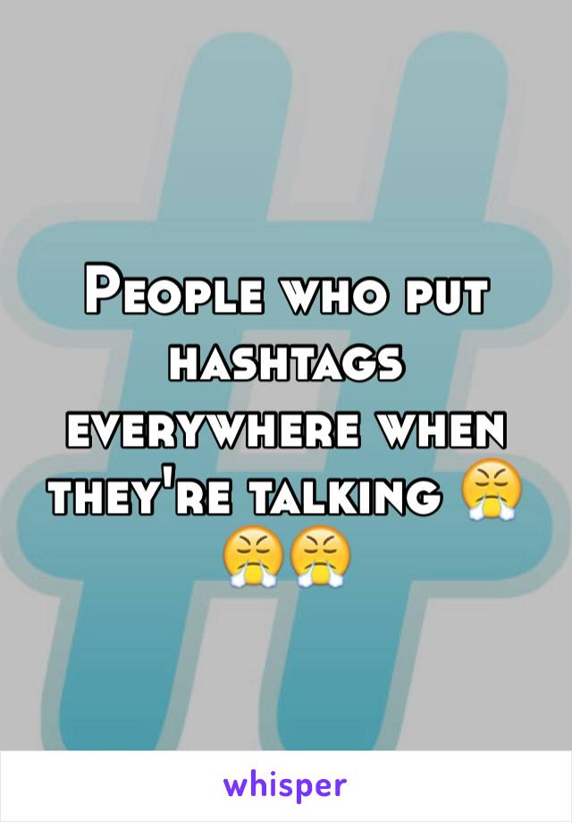 People who put hashtags everywhere when they're talking 😤😤😤