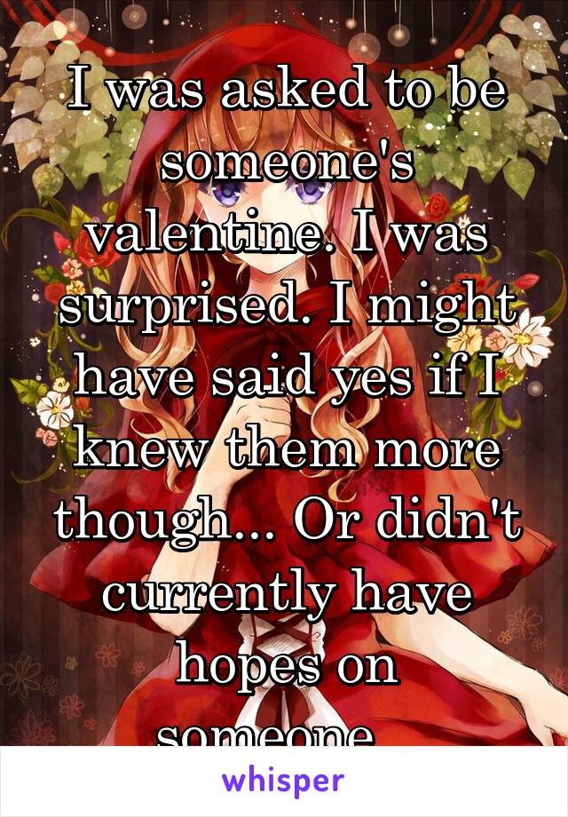 I was asked to be someone's valentine. I was surprised. I might have said yes if I knew them more though... Or didn't currently have hopes on someone...