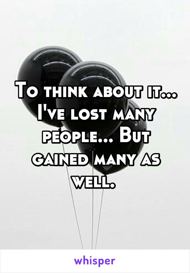 To think about it... I've lost many people... But gained many as well.