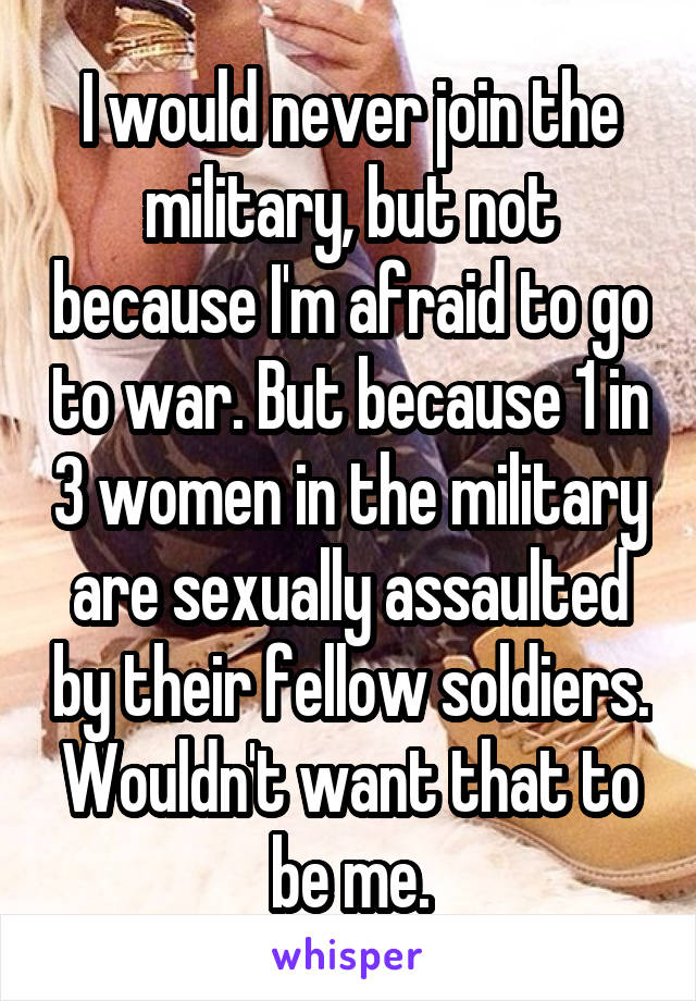 I would never join the military, but not because I'm afraid to go to war. But because 1 in 3 women in the military are sexually assaulted by their fellow soldiers. Wouldn't want that to be me.
